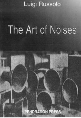 The Art of Noises by Luigi Russolo, originally published 1913.