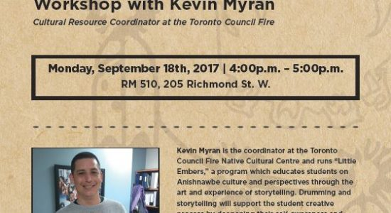 "Monday, September 18th 4:00-5:00pm, RM 510, 205 Richmond St. W. Kevin Myran is the coordinator at the Toronto Council Fire Native Cultural Centre and runs ""Little Embers,"" a program which educates students on Anishnawbe culture and perspectives through the art and experience of storytelling. Drumming and storytelling will support the student creative process by deepening their self-awareness and connection to their own artistic voice, while fostering respect for ritual and community. Kevin is from the Dakota First Nation of Birdtail Manitoba. He is the father of seven children, and he has one grandchild. Kevin is a First Nations drummer, dancer, and pipe carrier."