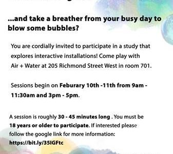 Do you want to be a part of unique interactive experiences and meaningful visual feedback? …and take a breather to blow some bubbles? You are cordially invited to participate in a study that explores interactive installations! Come play with the Air + Water at 205 Richmond Street West in room 701. Sessions begin again on February 28th, March 5th and 6th. Time of sessions depend on availability but roughly run from 1pm-8pm on weekdays. A session is roughly 30-45 minutes long. You must be 18 years or older to participate. If interested please contact Georgina Yeboah at 3170683@student.ocadu.ca or follow the google link for more information: https://bit.ly/35IGFtc If you have any questions or concerns relating to ethics in this study, you may contact the OCADU REB Manager, Christine Pineda at cpineda@ocadu.ca