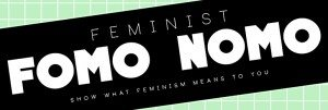 Feminism FOMO NOMO Art Exhibition; Show What Feminism Means to You. Call for Submissions Nov 3. Exhibition dates: Nov 10 - Dec 6 2015