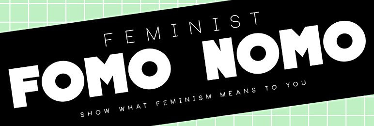 Feminist FOMO NOMO Show What Feminism Means to You. Call for Submissions Nov 3. Exhibition dates: Nov 10 - Dec 6 2015 in the Learning Zone. All artists welcome to contribute.