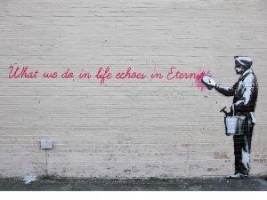 Figure 6. Banksy, What we do in life echoes in Eternity, 2013. (Source: http://www.banksy.co.uk/out.asp)